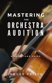 Mastering the Orchestra Audition ebook by Roger Frisch