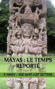 Mayas : le Temps Reporté - Le grand cycle du calendrier maya ebook by Emmanuel Handy