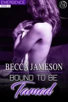 Bound to be Tamed - Emergence, #2 電子書 by Becca Jameson