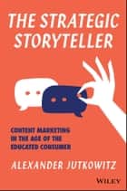 The Strategic Storyteller - Content Marketing in the Age of the Educated Consumer ebook by Alexander Jutkowitz