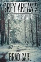 Grey Areas 2: Ghosts of Winter ebook by Brad Carl