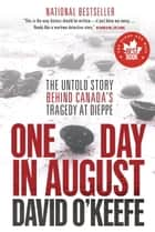One Day in August - The Untold Story Behind Canada's Tragedy at Dieppe ebook by David O'Keefe