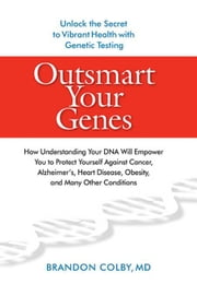 Outsmart Your Genes - How Understanding Your DNA Will Empower You to Protect Yourself Against Cancer,A lzheimer's, Heart Disease, Obesity, and Many Other Conditions ebook by Brandon Colby