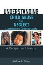 Understanding Child Abuse and Neglect in Contemporary Caribbean Society - A Recipe for Change ebook by Beatrice E. Kirton