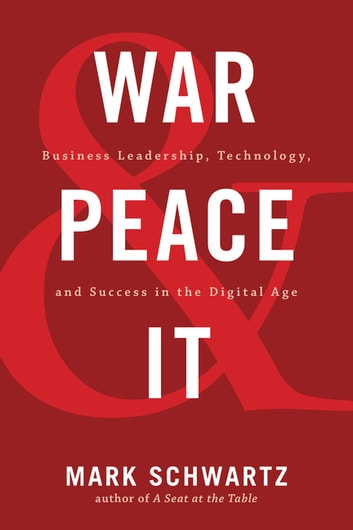 War and Peace and IT - Business Leadership, Technology, and Success in the Digital Age ebook by Mark Schwartz