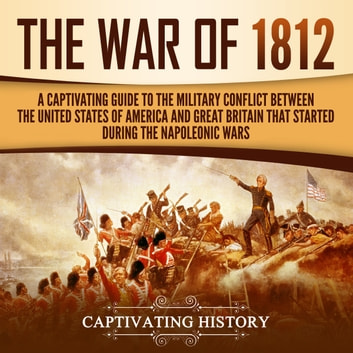 War of 1812, The - A Captivating Guide to the Military Conflict between the United States of America and Great Britain That Started during the Napoleonic Wars audiobook by Captivating History