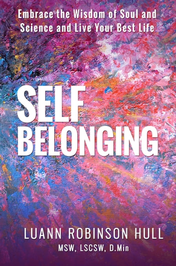 Self Belonging - Embrace the Wisdom of Soul and Science and Live Your Best Life ebook by Luann Robinson Hull