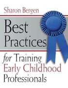 Best Practices for Training Early Childhood Professionals ebook by Sharon Bergen
