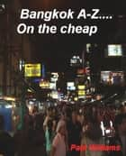 Bangkok A-Z... on the cheap ekitaplar by Paul Williams
