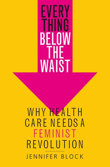 Everything Below the Waist - Why Health Care Needs a Feminist Revolution ebook by Jennifer Block
