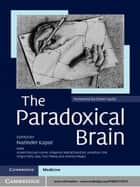 The Paradoxical Brain ebook by Narinder Kapur,Alvaro Pascual-Leone,Vilayanur Ramachandran,Jonathan Cole,Sergio Della Sala,Tom Manly,Andrew Mayes,Oliver Sacks