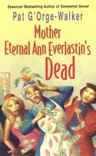 Mother Eternal Ann Everlastin's Dead ebook by Pat G'Orge-Walker
