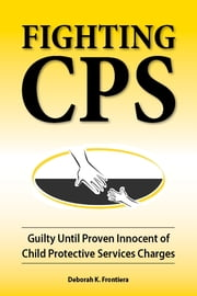 Fighting CPS Guilty Until Proven Innocent of Child Protective Services' Charges ebook by Deborah K. Frontiera