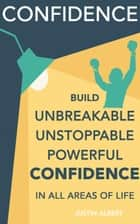 Confidence: Build Unbreakable, Unstoppable, Powerful Confidence: Boost Your Confidence: A 21-Day Challenge to Help You Achieve Your Goals and Live Well ebook by Justin Albert