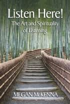 Listen Here! - The Art and Spirituality of Listening ebook by Megan McKenna