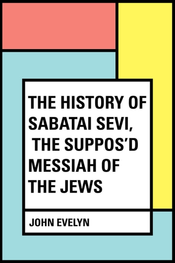 The History of Sabatai Sevi, the Suppos'd Messiah of the Jews ebook by John Evelyn