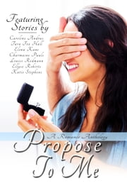 Propose To Me ebook by Caroline Andrus,Tara Fox Hall,Elena Kane,Charmaine Pauls,Louise Redmann,Ellyse Roberts,Katie Stephens