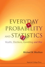 Everyday Probability and Statistics - Health, Elections, Gambling and War ebook by Michael M Woolfson
