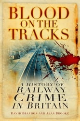 Blood on the Tracks - A History of Railway Crime in Britain ebook by David Brandon,Alan Brooke
