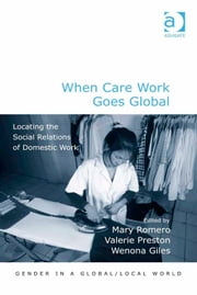 When Care Work Goes Global - Locating the Social Relations of Domestic Work ebook by Professor Mary Romero,Professor Wenona Giles,Professor Pauline Gardiner Barber,Professor Marianne H Marchand,Professor Jane Parpart