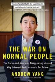 The War on Normal People - The Truth About America's Disappearing Jobs and Why Universal Basic Income Is Our Future ebook by Andrew Yang