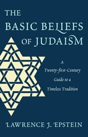 The Basic Beliefs of Judaism - A Twenty-first-Century Guide to a Timeless Tradition ebook by Lawrence J. Epstein