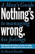 Nothing's Wrong - A Man's Guide to Managing His Feelings ebook by David Kundtz