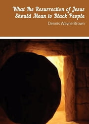 WHAT THE RESURRECTION OF JESUS SHOULD MEAN TO BLACK PEOPLE ebook by Dennis Wayne Brown