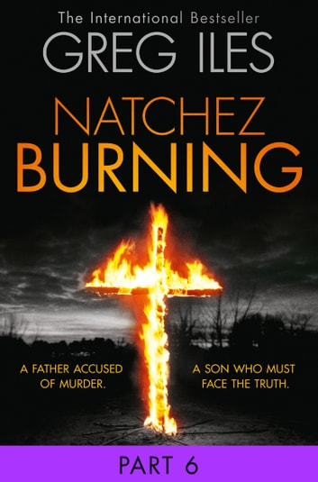 Natchez Burning: Part 6 of 6 (Penn Cage, Book 4) ebook by Greg Iles