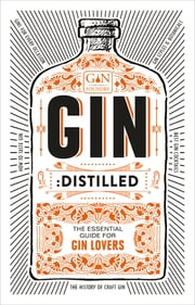 Gin: Distilled - The Essential Guide for Gin Lovers ebook by The Gin Foundry, founders of Junipalooza, The Ginsmith Award and the Gin Kiosk