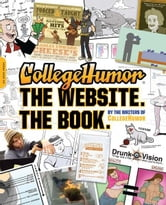 CollegeHumor. The Website. The Book. ebook by Writers of College Humor