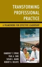 Transforming Professional Practice - A Framework for Effective Leadership ebook by Kimberly T. Strike, Paul A. Sims, Susan L. Mann,...