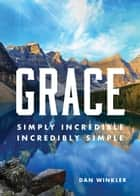 Grace: Simply Incredible, Incredibly Simple ebook by Dan Winkler