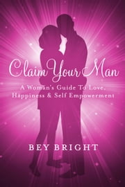Claim Your Man; A Woman's Guide To Love, Happiness & Self Empowerment ebook by Bey Bright