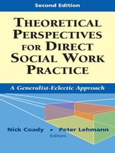Theoretical Perspectives for Direct Social Work Practice: A Generalist-Eclectic Approach, Second Edition ebook by Coady, Nick, PhD