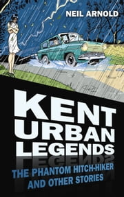 Kent Urban Legends - The Phantom Hitchhiker and Other Stories ebook by Neil Arnold