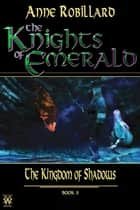 The Knights of Emerald 03 : The Kingdom of Shadows - The Kingdom of Shadows ebook by Anne Robillard