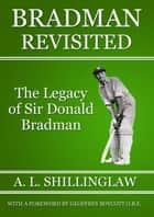 Bradman Revisited ebook by A. L. Shillinglaw, B. W. Hale