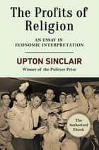 The Profits of Religion - An Essay in Economic Interpretation ebook by Upton Sinclair