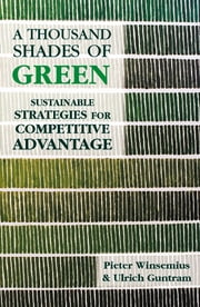 A Thousand Shades of Green - Sustainable Strategies for Competitive Advantage ebook by Peter Winsemius,Ulrich Guntram