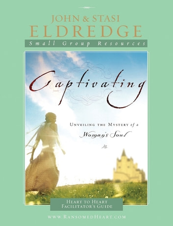 Captivating Heart to Heart Facilitator's Guide - An Invitation Into the Beauty and Depth of the Feminine Soul ebook by John Eldredge,Stasi Eldredge