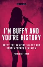 I'm Buffy and You're History - Buffy the Vampire Slayer and Contemporary Feminism ebook by Patricia Pender
