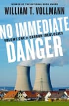 No Immediate Danger - Volume One of Carbon Ideologies ebook by William T. Vollmann
