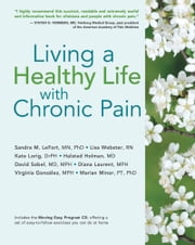 Living a Healthy Life with Chronic Pain ebook by Sandra M. LeFort MN, PhD,Lisa Webster RN,Kate Lorig, DrPH,Halsted Holman, MD,David Sobel, MD, MPH,Diana Laurent, MPH,Virginia González, MPH,Marian Minor, PT, PhD