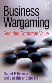Business Wargaming - Securing Corporate Value ebook by Mr Daniel F Oriesek,Mr Jan Oliver Schwarz