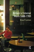 Britain's Colonial Wars, 1688-1783 ebook by Bruce Lenman