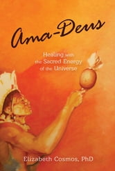 Ama-Deus : Healing with the Sacred Energy of the Universe ebook by Elizabeth Helen Cosmos