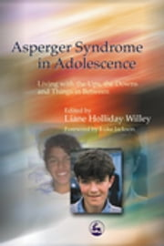 Asperger Syndrome in Adolescence - Living with the Ups, the Downs and Things in Between ebook by Liane Holliday Willey,Luke Jackson,Anthony Attwood,Stephen Shore,Steven Gutstein
