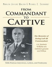 From Commandant to Captive: The Memoirs of Stalag Luft III Commandant Col. Friedrich Wilhelm Von Lindeiner Genannt Von Wildau With Postwar Interviews, Letters, and Testimony ebook by Marilyn Walton,Michael Eberhardt