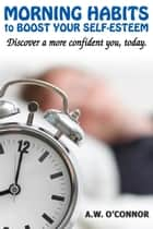 Morning Habits to Boost Your Self Esteem - Discover a More Confident You Today ebook by
